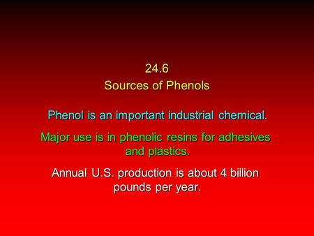 24.6 Sources of Phenols Phenol is an important industrial chemical. Major use is in phenolic resins for adhesives and plastics. Annual U.S. production.