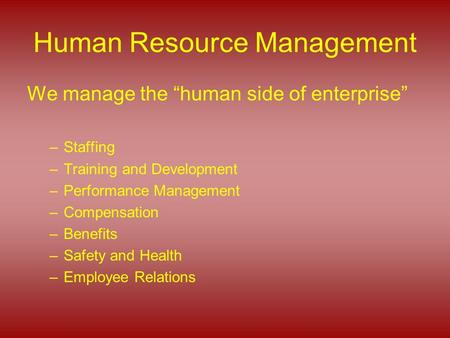 "Human Resource Management We manage the ""human side of enterprise"" –Staffing –Training and Development –Performance Management –Compensation –Benefits."