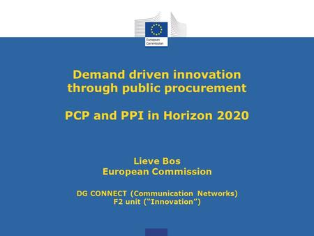 Demand driven innovation through public procurement PCP and PPI in Horizon 2020 Lieve Bos European Commission DG CONNECT (Communication Networks) F2 unit.