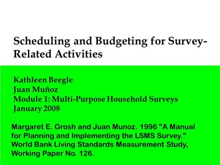 1 Scheduling and Budgeting for Survey- Related Activities Kathleen Beegle Juan Muñoz Module 1: Multi-Purpose Household Surveys January 2008 Margaret E.