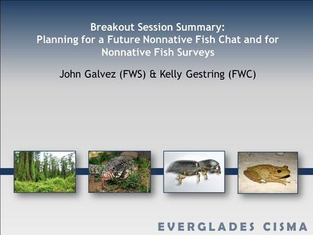 Breakout Session Summary: Planning for a Future Nonnative Fish Chat and for Nonnative Fish Surveys John Galvez (FWS) & Kelly Gestring (FWC)