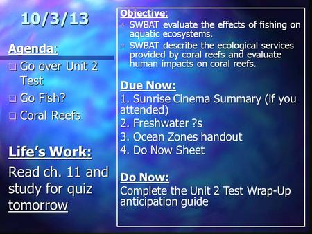 10/3/13 Agenda:  Go over Unit 2 Test  Go Fish?  Coral Reefs Life's Work: Read ch. 11 and study for quiz tomorrow Objective:  SWBAT evaluate the effects.