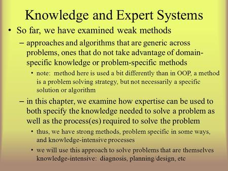 Knowledge and Expert <strong>Systems</strong> So far, we have examined weak methods – approaches and algorithms that are generic across problems, ones that do not take.