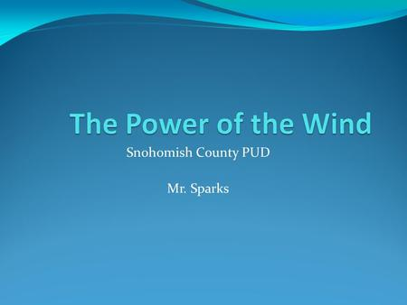 Snohomish County PUD Mr. Sparks. Does wind have power?