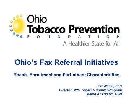 Ohio's Fax Referral Initiatives Reach, Enrollment and Participant Characteristics Jeff Willett, PhD Director, NYS Tobacco Control Program March 4 th and.