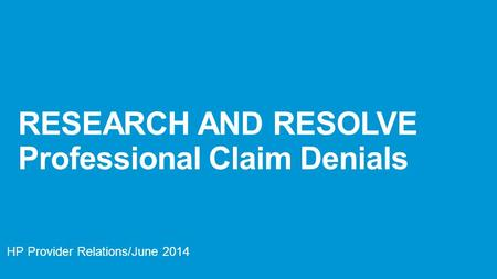 RESEARCH AND RESOLVE Professional Claim Denials HP Provider Relations/June 2014.