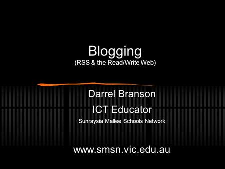Blogging (RSS & the Read/Write Web) Darrel Branson ICT Educator Sunraysia Mallee Schools Network www.smsn.vic.edu.au.
