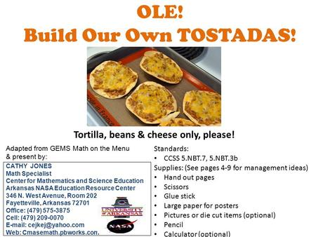 OLE! Build Our Own TOSTADAS! Tortilla, beans & cheese only, please! Adapted from GEMS Math on the Menu & present by: CATHY JONES Math Specialist Center.