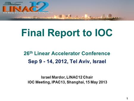 1 Israel Mardor, LINAC12 Chair IOC Meeting, IPAC13, Shanghai, 15 May 2013 Final Report to IOC 26 th Linear Accelerator Conference Sep 9 - 14, 2012, Tel.
