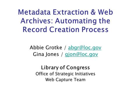 Metadata Extraction & Web Archives: Automating the Record Creation Process Abbie Grotke / Gina Jones /