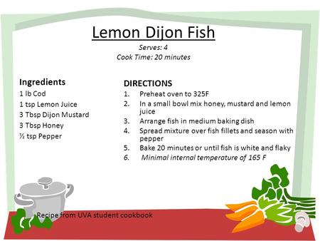 Lemon Dijon Fish Serves: 4 Cook Time: 20 minutes Ingredients 1 lb Cod 1 tsp Lemon Juice 3 Tbsp Dijon Mustard 3 Tbsp Honey ½ tsp Pepper Recipe from UVA.