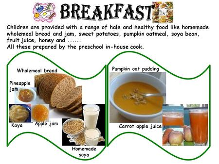 Children are provided with a range of hale and healthy food like homemade wholemeal bread and jam, sweet potatoes, pumpkin oatmeal, soya bean, fruit juice,