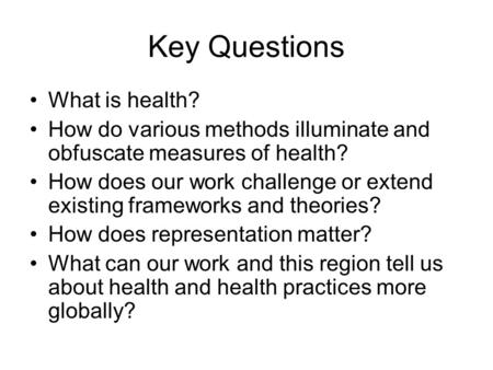 Key Questions What is health? How do various methods illuminate and obfuscate measures of health? How does our work challenge or extend existing frameworks.