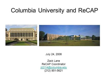 Columbia University and ReCAP July 24, 2008 Zack Lane ReCAP Coordinator (212) 851-5621.