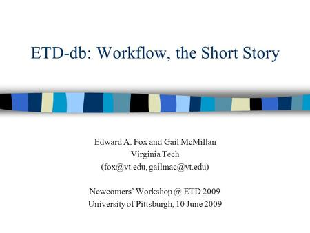 ETD-db: Workflow, the Short Story Edward A. Fox and Gail McMillan Virginia Tech  Newcomers' ETD 2009 University.