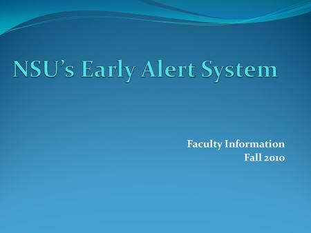 Faculty Information Fall 2010. Early Alert System Program is designed to identify students who are not attending class regularly or are experiencing difficulties.