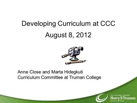 Developing Curriculum at CCC August 8, 2012 Anne Close and Marta Hidegkuti Curriculum Committee at Truman College.