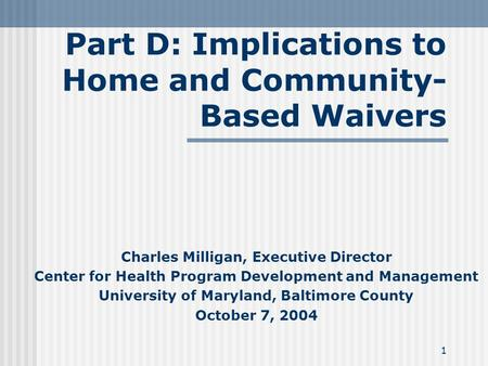 1 Part D: Implications to Home and Community- Based Waivers Charles Milligan, Executive Director Center for Health Program Development and Management University.