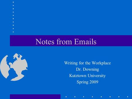 Notes from Emails Writing for the Workplace Dr. Downing Kutztown University Spring 2009.