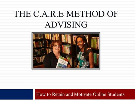 THE C.A.R.E METHOD OF ADVISING How to Retain and Motivate Online Students.