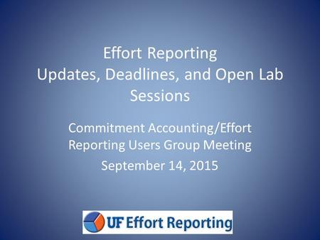 Effort Reporting Updates, Deadlines, and Open Lab Sessions Commitment Accounting/Effort Reporting Users Group Meeting September 14, 2015.