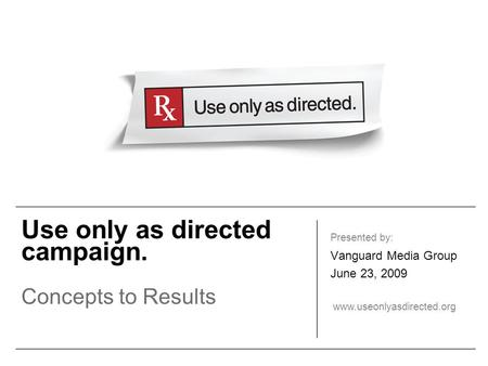 Use only as directed campaign. Concepts to Results Presented by: Vanguard Media Group June 23, 2009 www.useonlyasdirected.org.