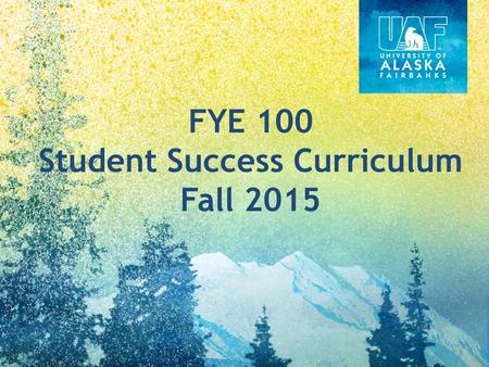 FYE 100 Student Success Curriculum Fall 2015. UAF Degree Programs Undergraduate Core Degree Programs and Interests DegreeWorks Academic Progress – Probation.