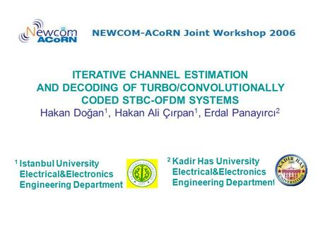 ITERATIVE CHANNEL ESTIMATION AND DECODING OF TURBO/CONVOLUTIONALLY CODED STBC-OFDM SYSTEMS Hakan Doğan 1, Hakan Ali Çırpan 1, Erdal Panayırcı 2 1 Istanbul.
