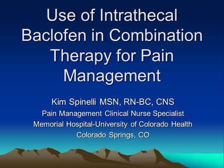 Use of Intrathecal Baclofen in Combination Therapy for Pain Management Kim Spinelli MSN, RN-BC, CNS Pain Management Clinical Nurse Specialist Memorial.