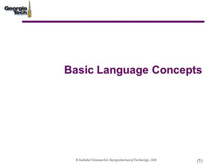 (1) Basic Language Concepts © Sudhakar Yalamanchili, Georgia Institute of Technology, 2006.