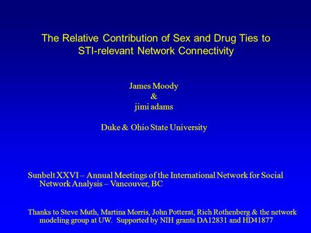The Relative Contribution of Sex and Drug Ties to STI-relevant Network Connectivity James Moody & jimi adams Duke & Ohio State University Sunbelt XXVI.
