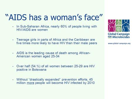 "Www.global-campaign.org ""AIDS has a woman's face"" -In Sub-Saharan Africa, nearly 60% of people living with HIV/AIDS are women -Teenage girls in parts of."