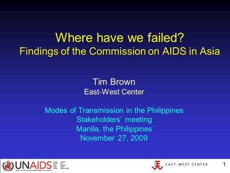 1 Where have we failed? Findings of the Commission on AIDS in Asia Tim Brown East-West Center Modes of Transmission in the Philippines Stakeholders' meeting.