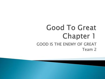 "GOOD IS THE ENEMY OF GREAT Team 2.  Jim Collins – Author  ""You know, Jim, we love Built to Last around here. You and your coauthor did a very fine job."