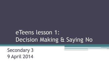 ETeens lesson 1: Decision Making & Saying No Secondary 3 9 April 2014.