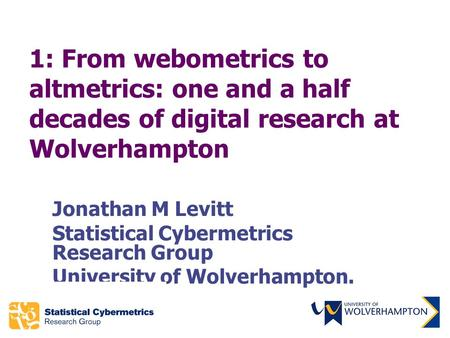 1: From webometrics to altmetrics: one and a half decades of digital research at Wolverhampton Jonathan M Levitt Statistical Cybermetrics Research Group.