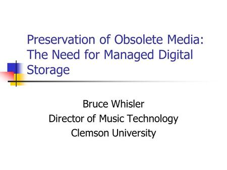 Preservation of Obsolete Media: The Need for Managed Digital Storage Bruce Whisler Director of Music Technology Clemson University.