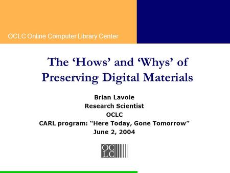 "OCLC Online Computer Library Center The 'Hows' and 'Whys' of Preserving Digital Materials Brian Lavoie Research Scientist OCLC CARL program: ""Here Today,"