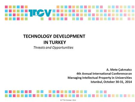 TECHNOLOGY DEVELOPMENT IN TURKEY Threats and Opportunities A. Mete Çakmakcı 4th Annual International Conference on Managing Intellectual Property in Universities.