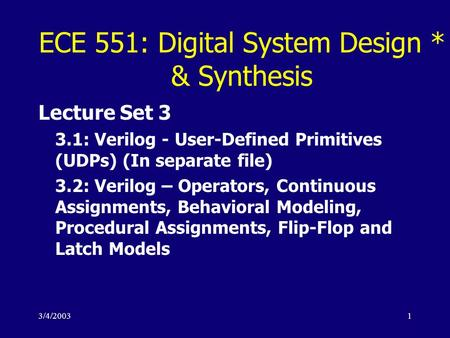 3/4/20031 ECE 551: Digital System Design * & Synthesis Lecture Set 3 3.1: Verilog - User-Defined Primitives (UDPs) (In separate file) 3.2: Verilog – Operators,