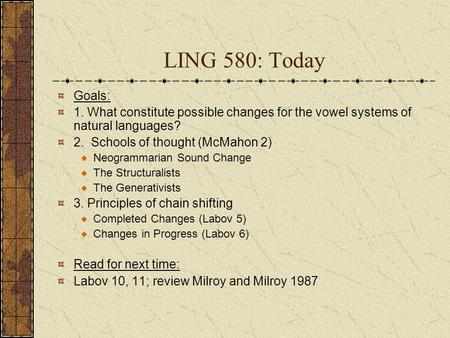 LING 580: Today Goals: 1. What constitute possible changes for the vowel systems of natural languages? 2. Schools of thought (McMahon 2) Neogrammarian.