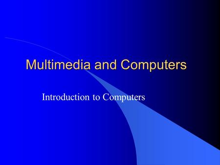 Multimedia and Computers Introduction to Computers.