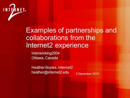 3 December 2015 Examples of partnerships and collaborations from the Internet2 experience Interworking2004 Ottawa, Canada Heather Boyles, Internet2