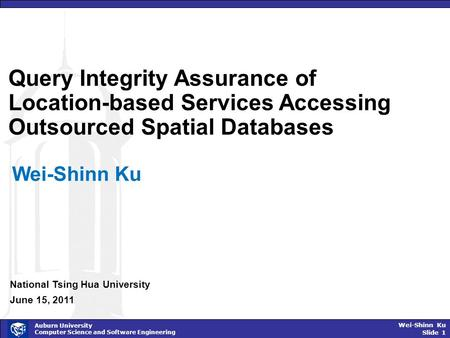 Wei-Shinn Ku Slide 1 Auburn University Computer Science and Software Engineering Query Integrity Assurance of Location-based Services Accessing Outsourced.