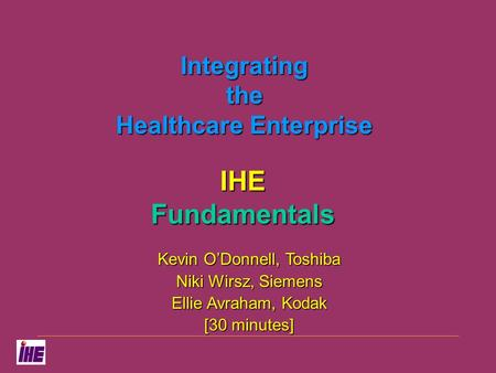 Integrating the Healthcare Enterprise IHE Fundamentals Kevin O'Donnell, Toshiba Niki Wirsz, Siemens Ellie Avraham, Kodak [30 minutes]