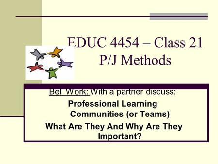 EDUC 4454 – Class 21 P/J Methods Bell Work: With a partner discuss: Professional Learning Communities (or Teams) What Are They And Why Are They Important?