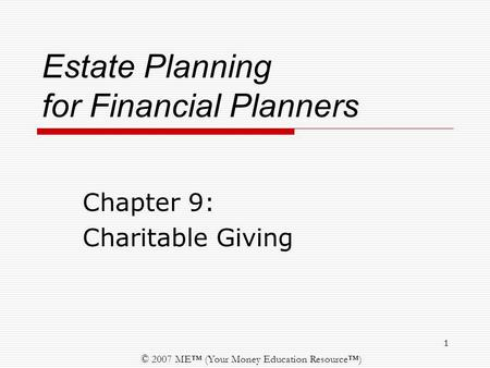 © 2007 ME™ (Your Money Education Resource™) 1 Estate Planning for Financial Planners Chapter 9: Charitable Giving.