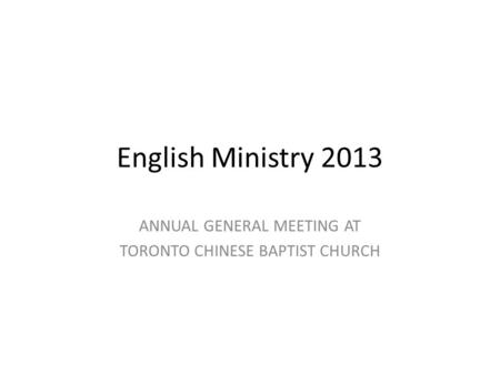 English Ministry 2013 ANNUAL GENERAL MEETING AT TORONTO CHINESE BAPTIST CHURCH.