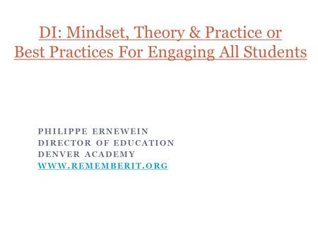 PHILIPPE ERNEWEIN DIRECTOR OF EDUCATION DENVER ACADEMY WWW.REMEMBERIT.ORG DI: Mindset, Theory & Practice or Best Practices For Engaging All Students.