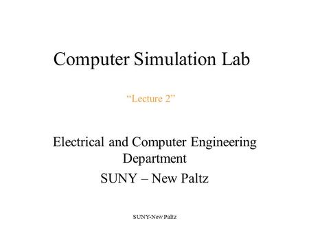 "Computer Simulation Lab Electrical and Computer Engineering Department SUNY – New Paltz SUNY-New Paltz ""Lecture 2"""